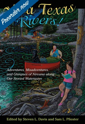 Viva Texas Rivers!: Adventures, Misadventures, and Glimpses of Nirvana along Our Storied Waterways Cover