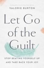 Let Go of the Guilt: Stop Beating Yourself Up and Take Back Your Joy Cover Image