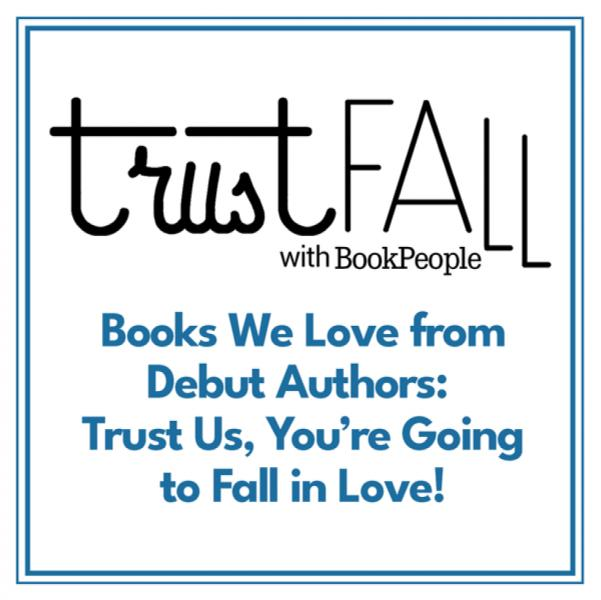 Trust Fall with BookPeople. Books We Love From Debut Authors: Trust Us, You're Going to Fall in Love!